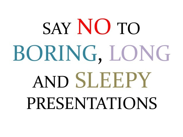 SAY NO TOBORING, LONGAND SLEEPYPRESENTATIONS