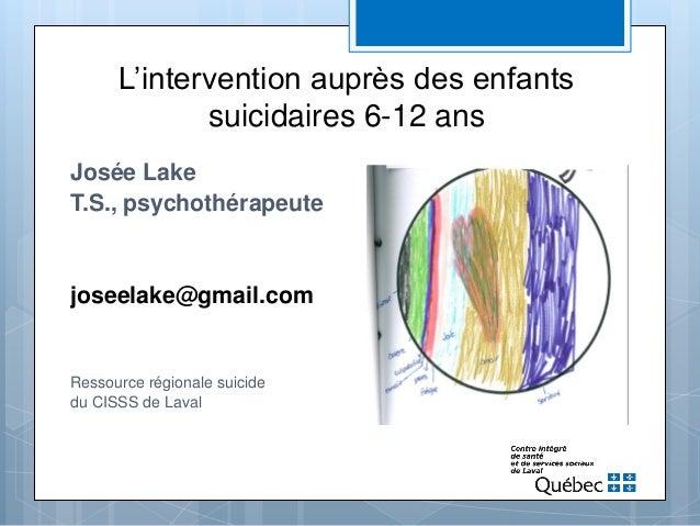 L'intervention auprès des enfants suicidaires 6-12 ans Josée Lake T.S., psychothérapeute joseelake@gmail.com Ressource rég...