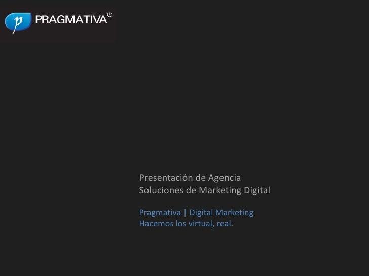 Presentación de Agencia<br />Soluciones de Marketing Digital<br />Pragmativa | Digital Marketing<br />Hacemos los virtual,...