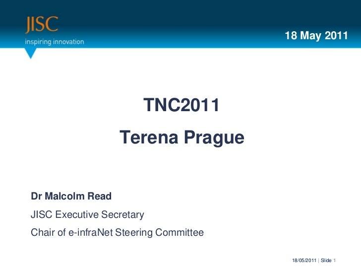 18 May 2011                        TNC2011                   Terena PragueDr Malcolm ReadJISC Executive SecretaryChair of ...