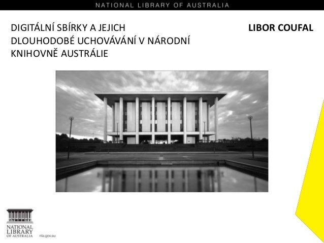 DIGITÁLNÍ SBÍRKY A JEJICH DLOUHODOBÉ UCHOVÁVÁNÍ V NÁRODNÍ KNIHOVNĚ AUSTRÁLIE LIBOR COUFAL