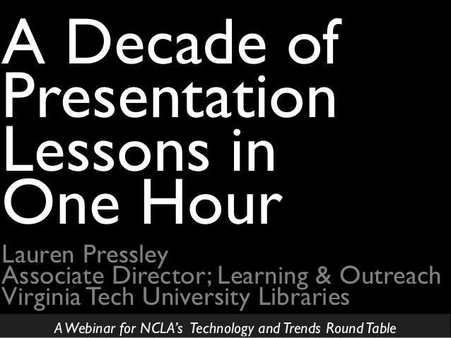 Lauren Pressley Associate Director; Learning & Outreach Virginia Tech University Libraries A Decade of Presentation Lesson...