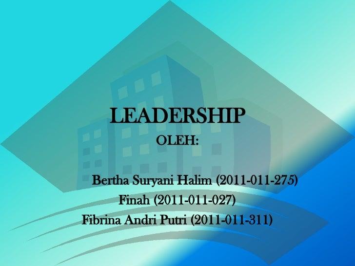 LEADERSHIP            OLEH:  Bertha Suryani Halim (2011-011-275)       Finah (2011-011-027)Fibrina Andri Putri (2011-011-3...
