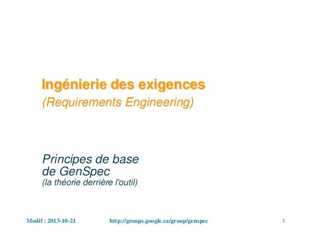 Modif : 2013-10-21 1http://groups.google.ca/group/genspec Ingénierie des exigences (Requirements Engineering) Principes de...