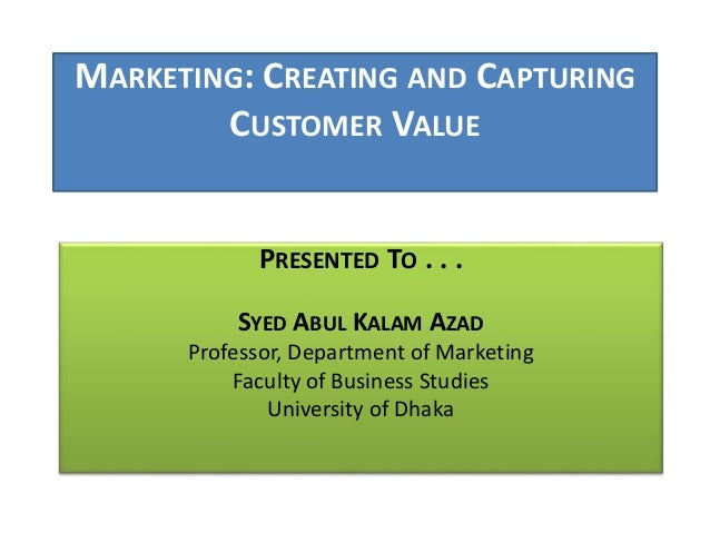MARKETING: CREATING AND CAPTURING  CUSTOMER VALUE  PRESENTED TO . . .  SYED ABUL KALAM AZAD  Professor, Department of Mark...