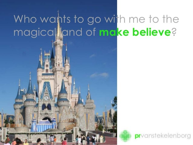 Who wants to go with me to the magical land of make believe?