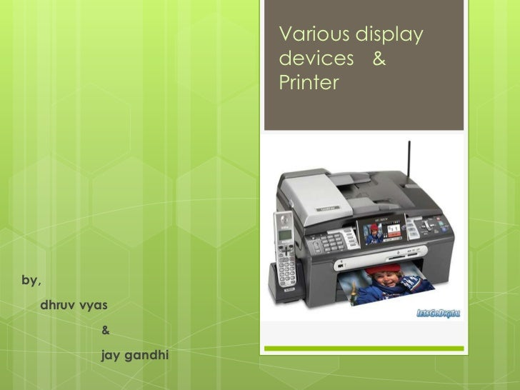 Various display                       devices &                       Printerby,  dhruv vyas          &          jay gandhi