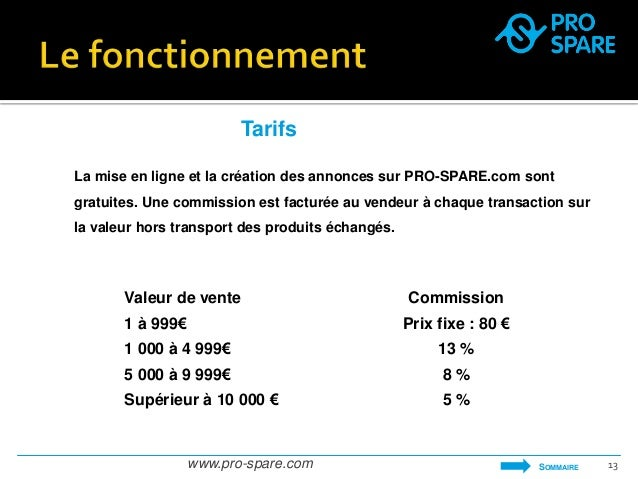 Tarifs  La mise en ligne et la création des annonces sur PRO-SPARE.com sont  gratuites. Une commission est facturée au ven...