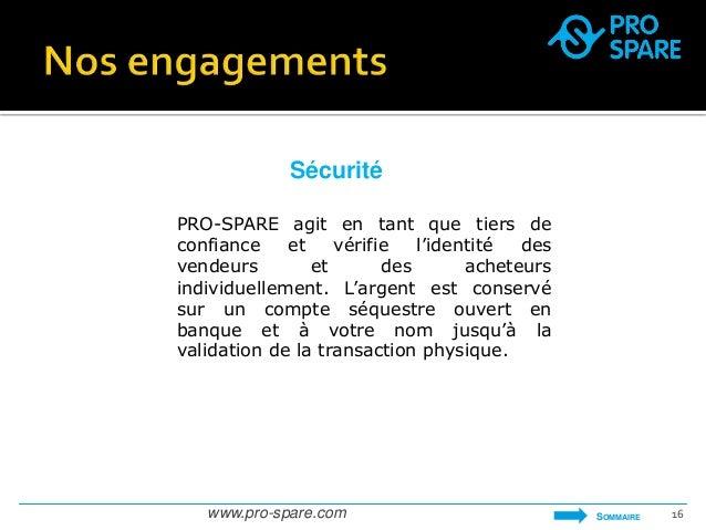 Sécurité  PRO-SPARE agit en tant que tiers de  confiance et vérifie l'identité des  vendeurs et des acheteurs  individuell...