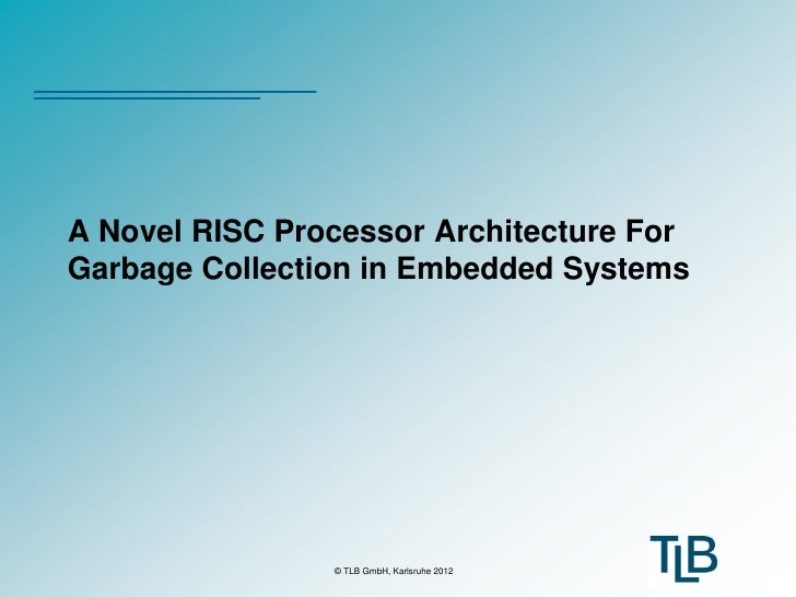 A Novel RISC Processor Architecture ForGarbage Collection in Embedded Systems                © TLB GmbH, Karlsruhe 2012