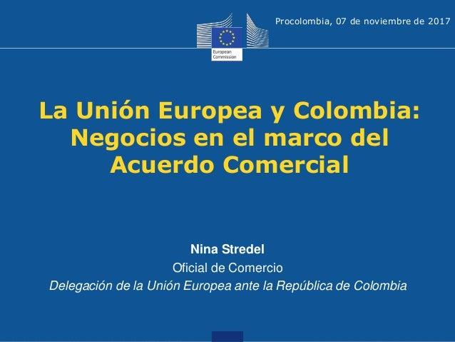 La Unión Europea y Colombia: Negocios en el marco del Acuerdo Comercial Nina Stredel Oficial de Comercio Delegación de la ...