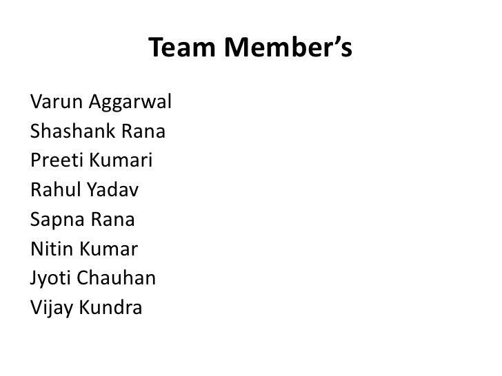 Team Member's<br />Varun Aggarwal<br />Shashank Rana<br />Preeti Kumari<br />Rahul Yadav<br />Sapna Rana<br />Nitin Kumar<...