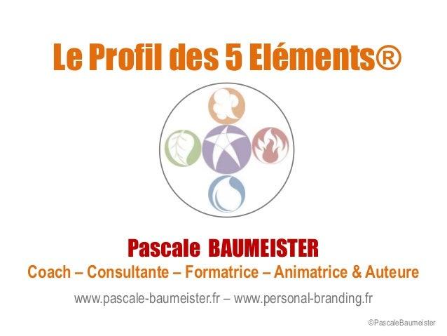 Le Profil des 5 Eléments® Pascale BAUMEISTER Coach – Consultante – Formatrice – Animatrice & Auteure www.pascale-baumeiste...