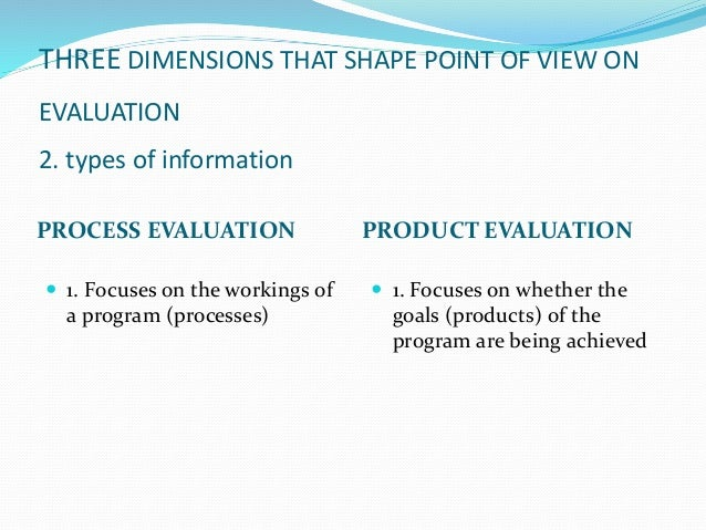 THREE DIMENSIONS THAT SHAPE POINT OF VIEW ON EVALUATION 2. types of information PROCESS EVALUATION PRODUCT EVALUATION  1....