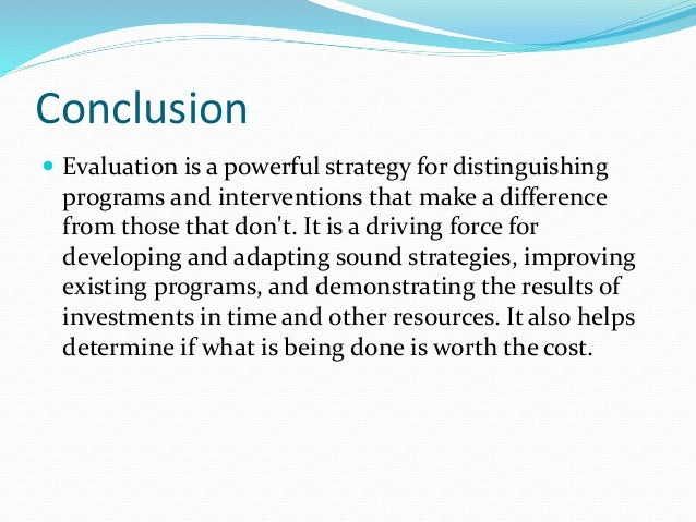 Conclusion  Evaluation is a powerful strategy for distinguishing programs and interventions that make a difference from t...
