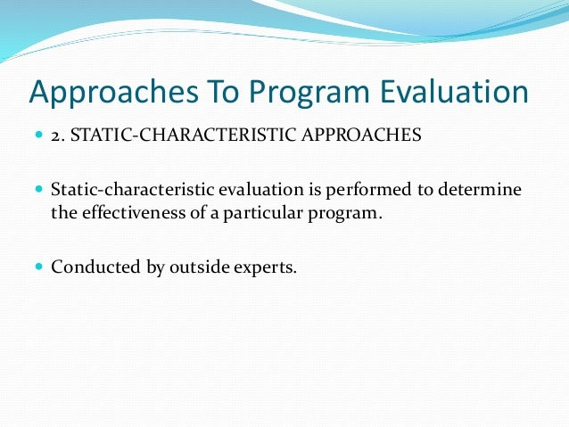 Approaches To Program Evaluation  2. STATIC-CHARACTERISTIC APPROACHES  Static-characteristic evaluation is performed to ...