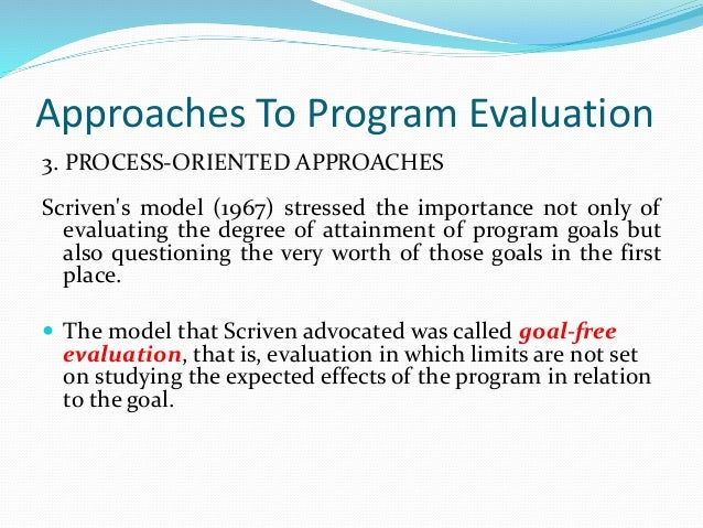 Approaches To Program Evaluation 3. PROCESS-ORIENTED APPROACHES Scriven's model (1967) stressed the importance not only of...