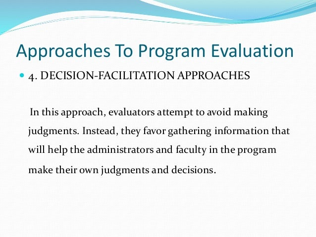 Approaches To Program Evaluation  4. DECISION-FACILITATION APPROACHES In this approach, evaluators attempt to avoid makin...