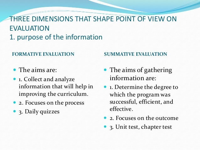 THREE DIMENSIONS THAT SHAPE POINT OF VIEW ON EVALUATION 1. purpose of the information FORMATIVE EVALUATION SUMMATIVE EVALU...