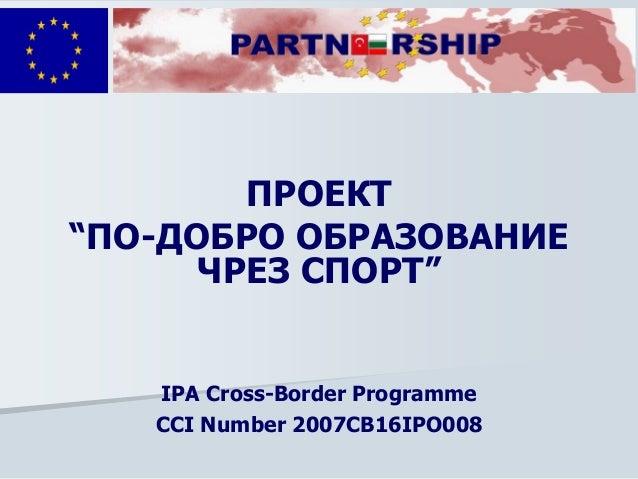 """ПРОЕКТ """"ПО-ДОБРО ОБРАЗОВАНИЕ ЧРЕЗ СПОРТ"""" IPA Cross-Border Programme CCI Number 2007CB16IPO008"""