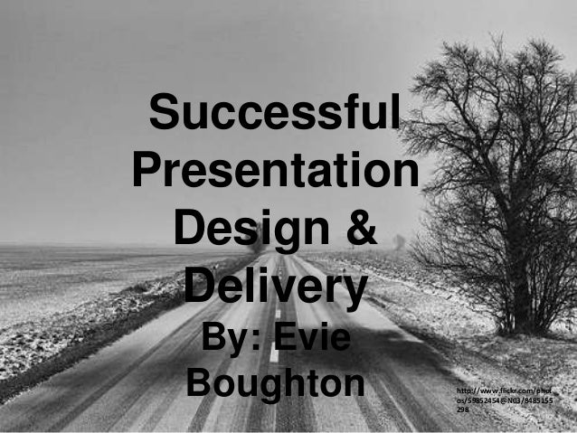 Successful Presentation Design & Delivery By: Evie Boughton  http://www.flickr.com/phot os/59852454@N03/8485155 298