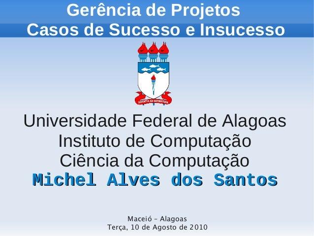 Gerência de Projetos Casos de Sucesso e Insucesso  Universidade Federal de Alagoas Instituto de Computação Ciência da Comp...