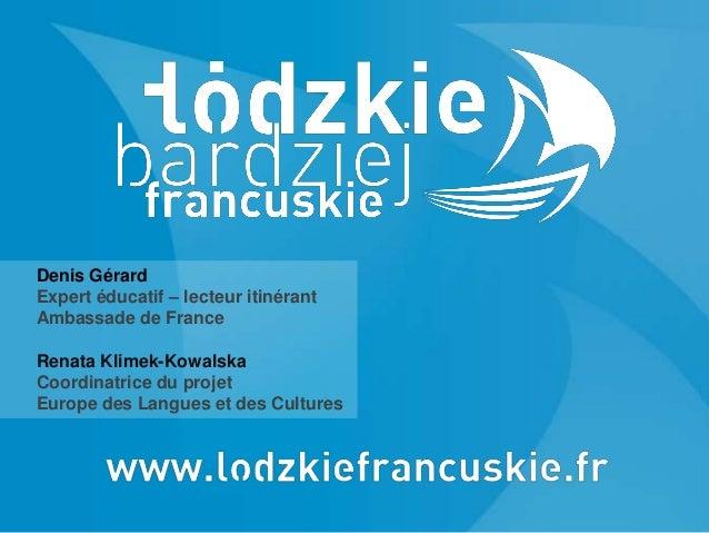 Denis Gérard Expert éducatif – lecteur itinérant Ambassade de France Renata Klimek-Kowalska Coordinatrice du projet Europe...
