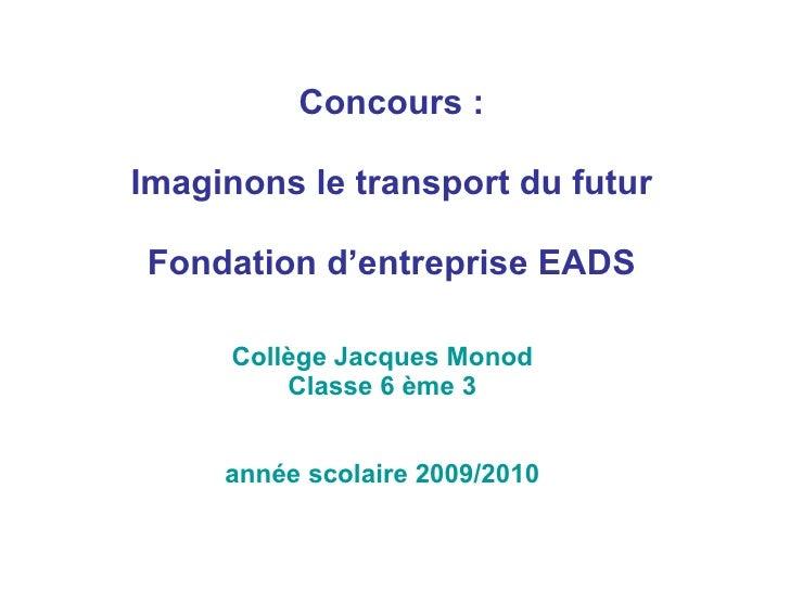 Collège Jacques Monod Classe 6 ème 3 année scolaire 2009/2010 Concours : Imaginons le transport du futur Fondation d'entre...