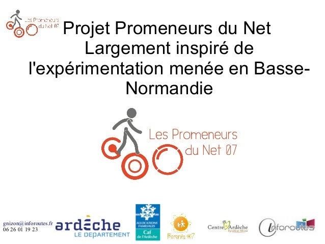 gnizon@inforoutes.fr 06 26 01 19 23 Projet Promeneurs du Net Largement inspiré de l'expérimentation menée en Basse- Norman...