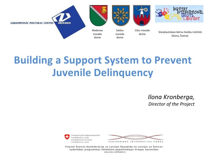 Building a Support System to Prevent Juvenile Delinquency Ilona Kronberga, Director of the Project Madonas novada dome Sal...