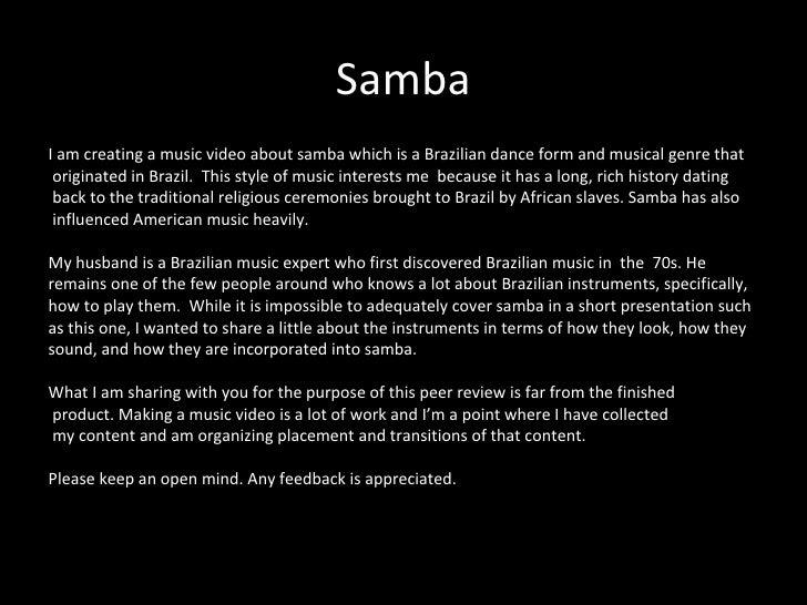 Samba <ul><li>I am creating a music video about samba which is a Brazilian dance form and musical genre that </li></ul><ul...