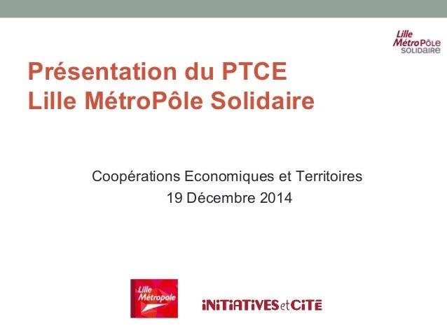 Présentation du PTCE Lille MétroPôle Solidaire Coopérations Economiques et Territoires 19 Décembre 2014
