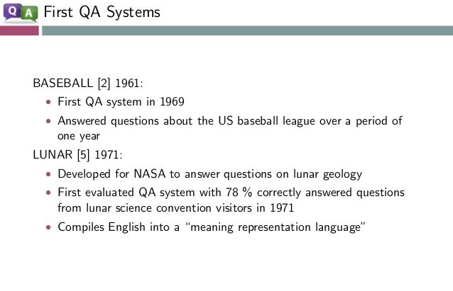 First QA Systems BASEBALL [2] 1961: • First QA system in 1969 • Answered questions about the US baseball league over a per...