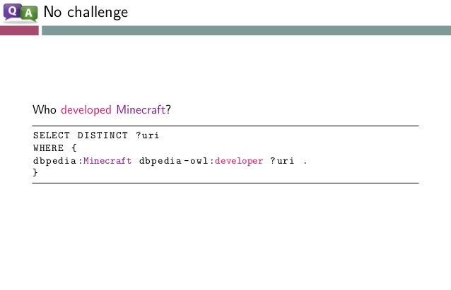No challenge Who developed Minecraft? SELECT DISTINCT ?uri WHERE { dbpedia:Minecraft dbpedia -owl:developer ?uri . }