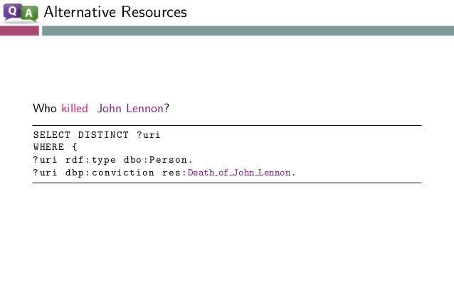 Alternative Resources Who killed John Lennon? SELECT DISTINCT ?uri WHERE { ?uri rdf:type dbo:Person. ?uri dbp:conviction r...