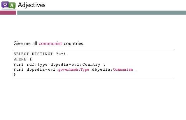 Adjectives Give me all communist countries. SELECT DISTINCT ?uri WHERE { ?uri rdf:type dbpedia -owl:Country . ?uri dbpedia...