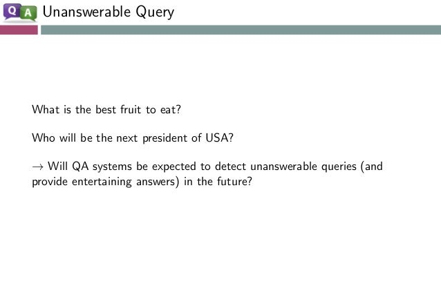 Unanswerable Query What is the best fruit to eat? Who will be the next president of USA? → Will QA systems be expected to ...