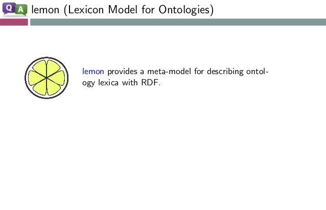 lemon (Lexicon Model for Ontologies) lemon provides a meta-model for describing ontol- ogy lexica with RDF. Semantics by r...