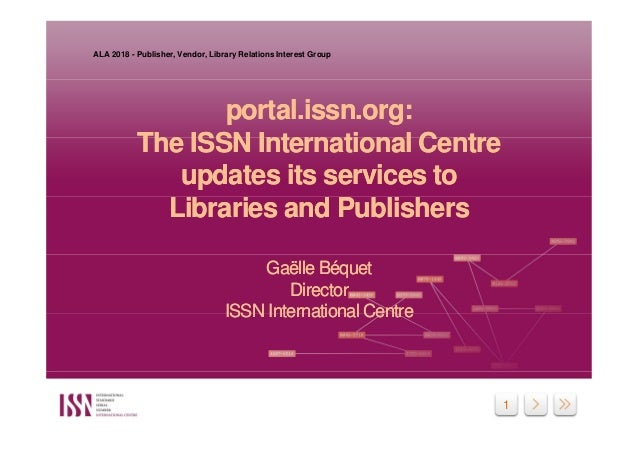 1 portal.issn.org: The ISSN International Centre updates its services to Libraries and Publishers Gaëlle Béquet Director I...