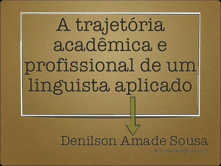A trajetória   acadêmica eprofissional de umlinguista aplicado   Denilson Amade Sousa               denisousa@gmail.com