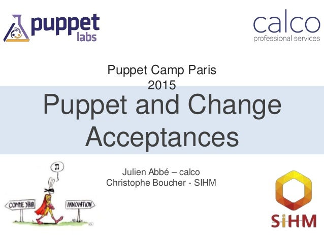 Puppet and Change Acceptances Julien Abbé – calco Christophe Boucher - SIHM Puppet Camp Paris 2015