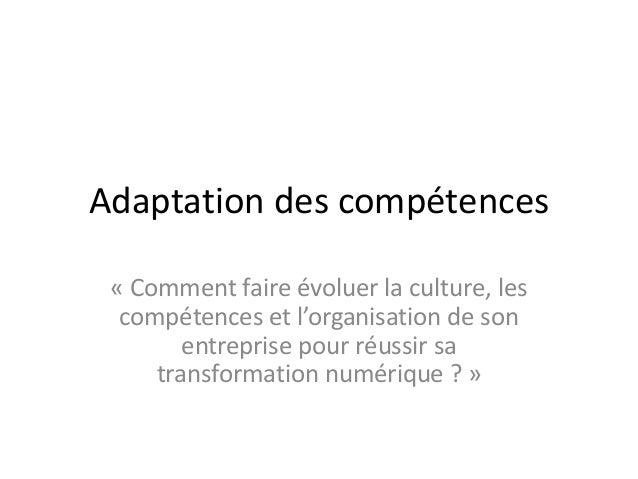 Adaptation des compétences « Comment faire évoluer la culture, les compétences et l'organisation de son entreprise pour ré...