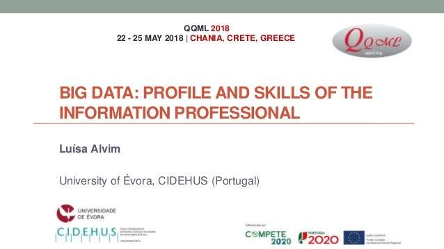 BIG DATA: PROFILE AND SKILLS OF THE INFORMATION PROFESSIONAL Luísa Alvim University of Évora, CIDEHUS (Portugal) QQML 2018...