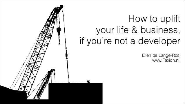 How to uplift  your life & business,  if you're not a developer Ellen de Lange-Ros www.Faxion.nl