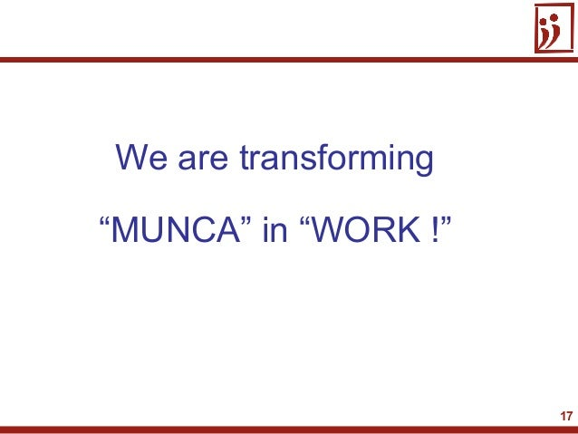 "17We are transforming""MUNCA"" in ""WORK !"""