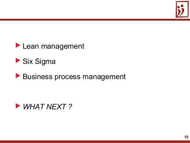 19 Lean management Six Sigma Business process management WHAT NEXT ?