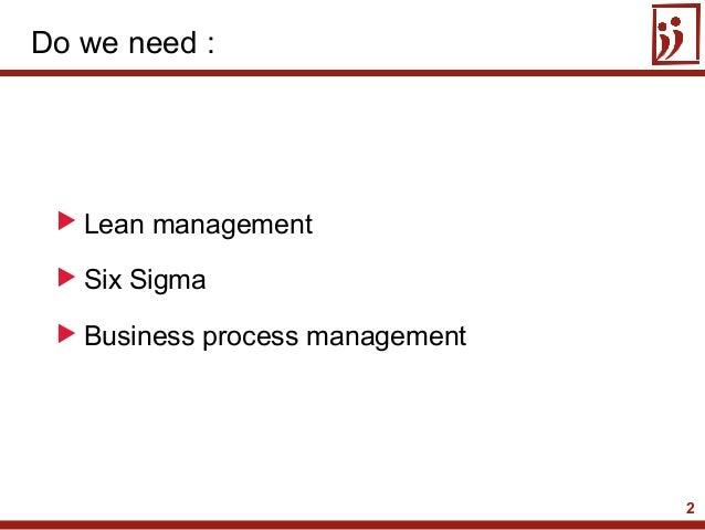 2 Lean management Six Sigma Business process managementDo we need :