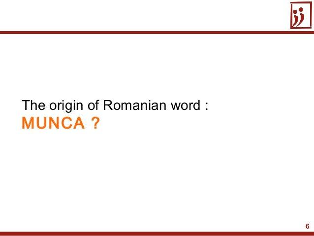 6The origin of Romanian word :MUNCA ?