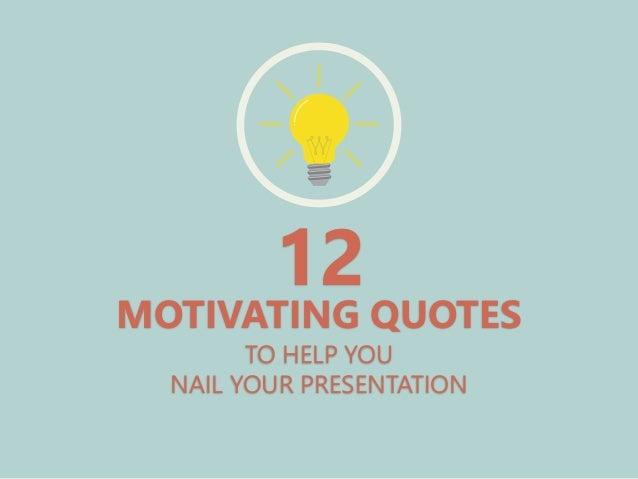 TO HELP YOU NAIL YOUR PRESENTATION 12 MOTIVATING QUOTES