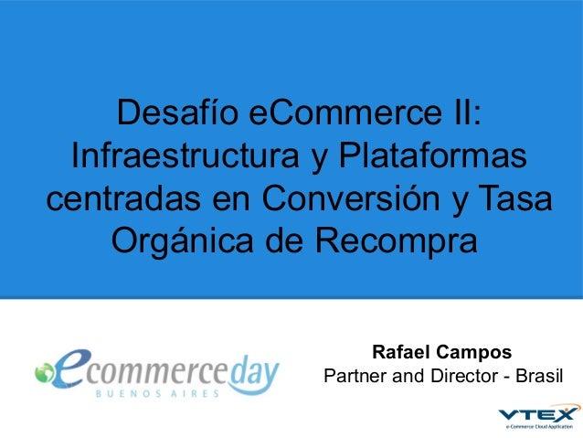 Desafío eCommerce II: Infraestructura y Plataformas centradas en Conversión y Tasa Orgánica de Recompra Rafael Campos Part...